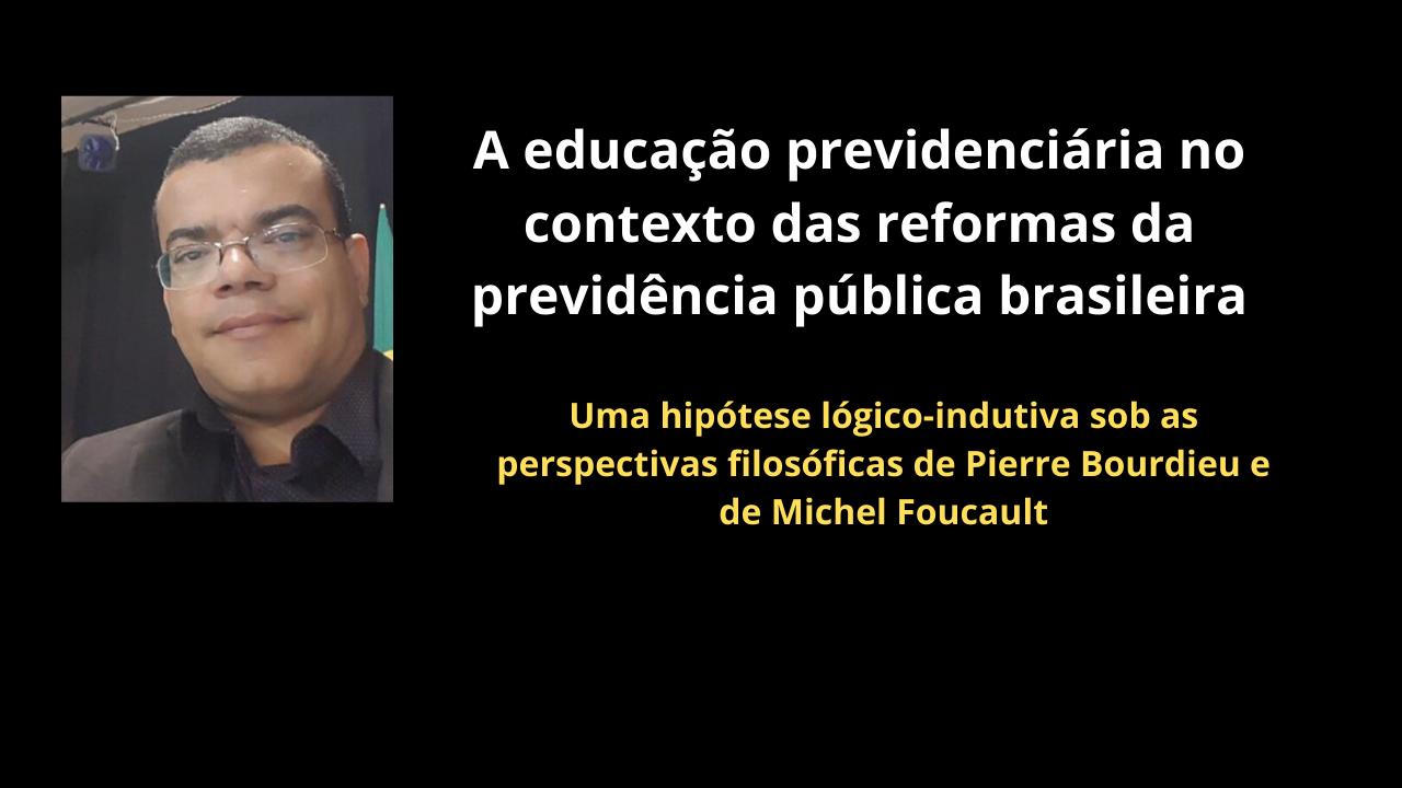 A educação previdenciária no contexto das reformas da previdência pública brasileira: uma hipótese lógico-indutiva sob as perspectivas filosóficas de Pierre Bourdieu e de Michel Foucault